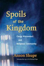 Spoils of the Kingdom : Clergy Misconduct and Religious Community - Anson Shupe