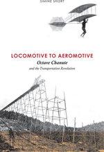 Locomotive to Aeromotive : Octave Chanute and the Transportation Revolution - Simine Short