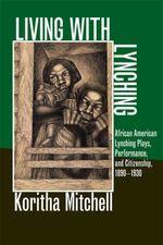 Living with Lynching : African American Lynching Plays, Performance, and Citizenship, 1890-1930 - Koritha Mitchell