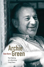 Archie Green : The Making of a Working-Class Hero - Sean Burns