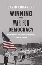 Winning the War for Democracy : The March on Washington Movement, 1941-1946 - David Lucander