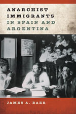 Anarchist Immigrants in Spain and Argentina - James A. Baer