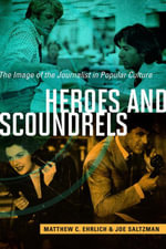 Heroes and Scoundrels : The Image of the Journalist in Popular Culture - Matthew C. Ehrlich
