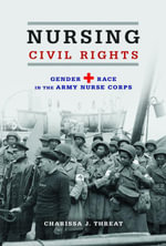 Nursing Civil Rights : Gender and Race in the Army Nurse Corps - Charissa  J. Threat