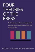 Four Theories of the Press : The Authoritarian, Libertarian, Social Responsibility, and Soviet Communist Concepts of What the Press Should be and Do - Frederick Seaton Siebert