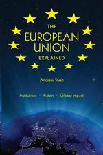 The European Union Explained : Institutions, Actors, Global Impact - Andreas Staab