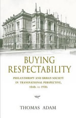 Buying Respectability : Philanthropy and Urban Society in Transnational Perspective, 1840s to 1930s - Thomas Adam