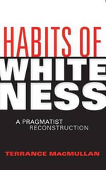 Habits of Whiteness : A Pragmatist Reconstruction - Terrance Macmullan