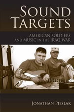 Sound Targets : American Soldiers and Music in the Iraq War - Jonathan Pieslak