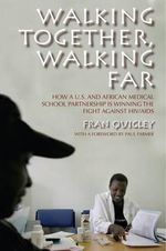 Walking Together, Walking Far : How and U.S. and African Medical School Partnership Is Winning the Fight Against HIV/AIDS - Fran Quigley