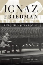 Ignaz Friedman : Romanic Master Pianist - Allan Evans