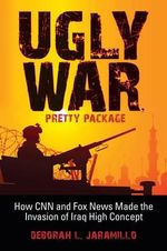 Ugly War, Pretty Package : How CNN and Fox News Made the Invasion of Iraq High Concept - Deborah Lynn Jaramillo