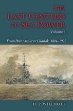 The Last Century of Sea Power : From Port Arthur to Chanak, 1894-1922 - H. P. Willmott