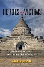 Heroes and Victims : Remembering War in Twentieth-Century Romania - Maria Bucur-Deckard