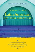A Guide to the Latin American Art Song Repertoire : An Annotated Catalogue of Twentieth-Century Art Songs for Voice and Piano