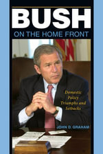 Bush on the Home Front : Domestic Policy Triumphs and Setbacks - John D. Graham