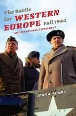 The Battle for Western Europe, Fall 1944 : An Operational Reassessment - John A., Jr. Adams