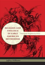 Religion and Violence in Early American Methodism : Taking the Kingdom by Force - Jeffrey Williams