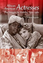 African American Actresses : The Struggle for Visibility, 1900-1960 - Charlene Regester