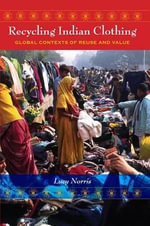 Recycling Indian Clothing : Global Contexts of Reuse and Value - Lucy Norris