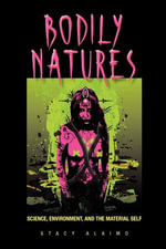 Bodily Natures : Science, Environment, and the Material Self - Stacy Alaimo