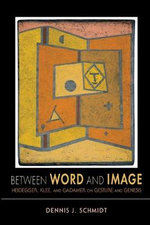 Between Word and Image : Heidegger, Klee, and Gadamer on Gesture and Genesis - Dennis J. Schmidt