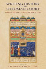 Writing History at the Ottoman Court : Editing the Past, Fashioning the Future