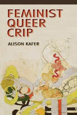 Feminist, Queer, Crip : A Lifecourse Perspective - Alison Kafer