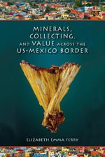 Minerals, Collecting, and Value Across the US-Mexico Border - Elizabeth Emma Ferry