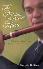 The Notation is Not the Music : Reflections on Early Music Practice and Performance - Barthold Kuijken