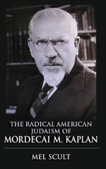 The Radical American Judaism of Mordecai M. Kaplan : The Modern Jewish Experience - Mel Scult