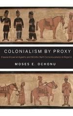 Colonialism by Proxy : Hausa Imperial Agents and Middle Belt Consciousness in Nigeria - Moses E. Ochonu
