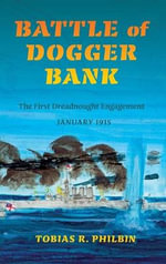 Battle of Dogger Bank : The First Dreadnought Engagement, January 1915 - Tobias R. Philbin