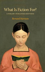 What is Fiction for? : Literary Humanism Restored - Bernard Harrison