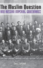 The Muslim Question and Russian Imperial Governance : Indiana-Michigan Series in Russian & East European Studies - Elena I. Campbell