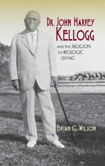 Dr. John Harvey Kellogg and the Religion of Biologic Living - Brian C. Wilson