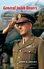 General Jacob Devers : World War II's Forgotten Four Star - John A. Adams