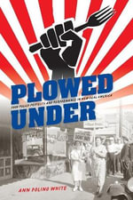 Plowed Under : Food Policy Protests and Performance in New Deal America - Ann Folino White