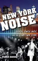 New York Noise : Radical Jewish Music and the Downtown Scene - Tamar Barzel