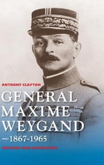 General Maxime Weygand, 1867-1965 : Fortune and Misfortune - Anthony Clayton