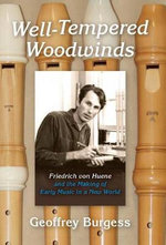 Well-Tempered Woodwinds : Friedrich Von Huene and the Making of Early Music in a New World - MR Geoffrey Burgess