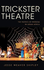 Trickster Theatre : The Poetics of Freedom in Urban Africa - Jesse Weaver Shipley