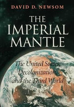 The Imperial Mantle : The United States, Decolonization, and the Third World - David D. Newsom