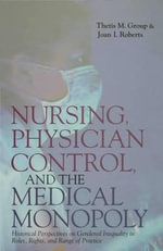 Nursing, Physician Control, and the Medical Monopoly : Historical Perspectives on Gendered Inequality in Roles, Rights, and Range of Practice - Thetis M. Group