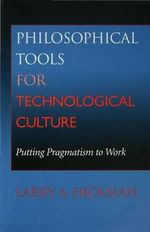 Philosophical Tools for Technological Culture : Putting Pragmatism to Work - Larry A. Hickman