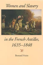 Women and Slavery in the French Antilles, 1635-1848 - Bernard Moitt