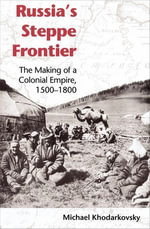 Russia's Steppe Frontier : The Making of a Colonial Empire, 1500-1800 - Michael Khodarkovsky
