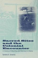 Sacred Sites and the Colonial Encounter : A History of Meaning and Memory in Ghana - Sandra E. Greene