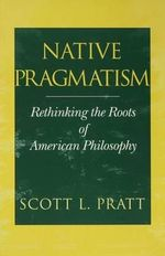 Native Pragmatism : Rethinking the Roots of American Philosophy - Scott L. Pratt