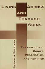 Living Across and Through Skins : Transactional Bodies, Pragmatism, and Feminism - Shannon Sullivan